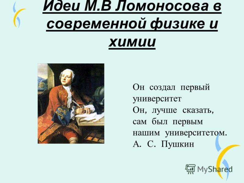 Идеи М.В Ломоносова в современной физике и химии Он создал первый университет Он, лучше сказать, сам был первым нашим университетом. А. С. Пушкин