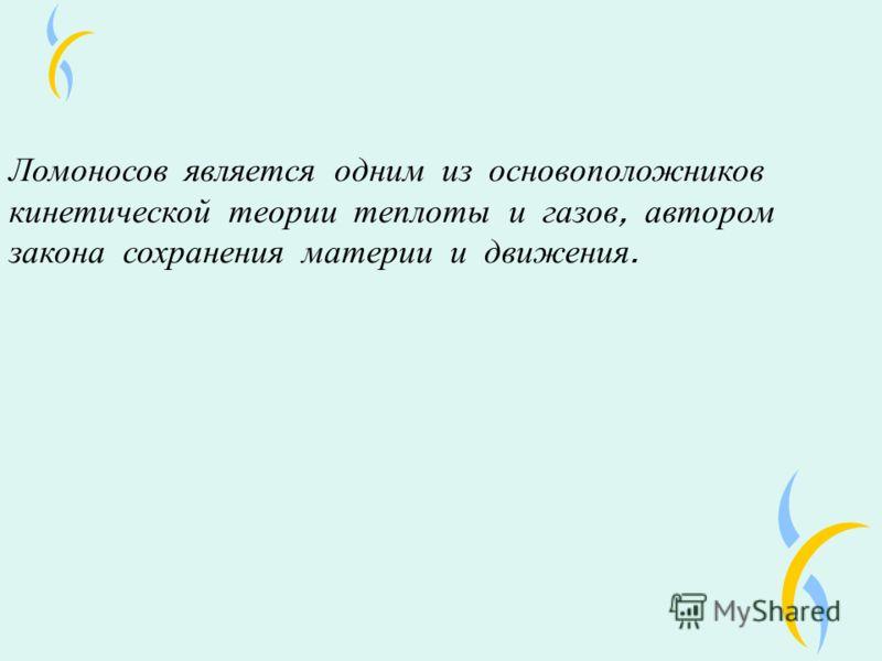 Ломоносов является одним из основоположников кинетической теории теплоты и газов, автором закона сохранения материи и движения.