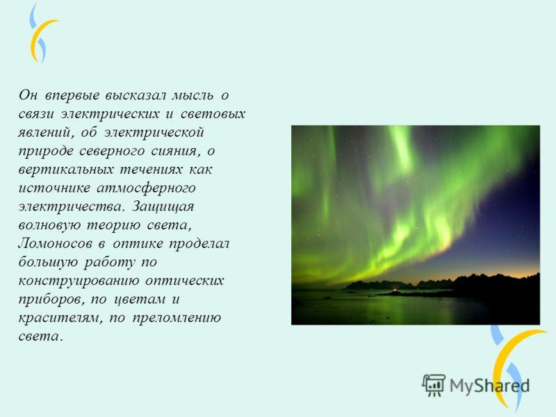 Он впервые высказал мысль о связи электрических и световых явлений, об электрической природе северного сияния, о вертикальных течениях как источнике атмосферного электричества. Защищая волновую теорию света, Ломоносов в оптике проделал большую работу