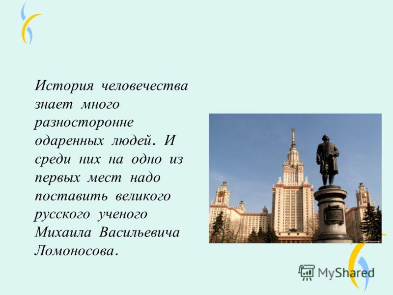 История человечества знает много разносторонне одаренных людей. И среди них на одно из первых мест надо поставить великого русского ученого Михаила Васильевича Ломоносова.