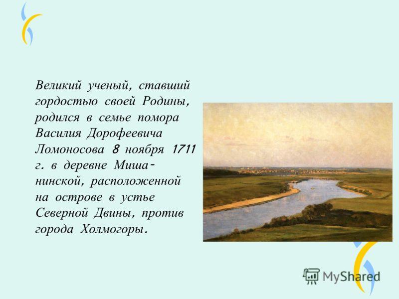 Великий ученый, ставший гордостью своей Родины, родился в семье помора Василия Дорофеевича Ломоносова 8 ноября 1711 г. в деревне Миша - нинской, расположенной на острове в устье Северной Двины, против города Холмогоры.