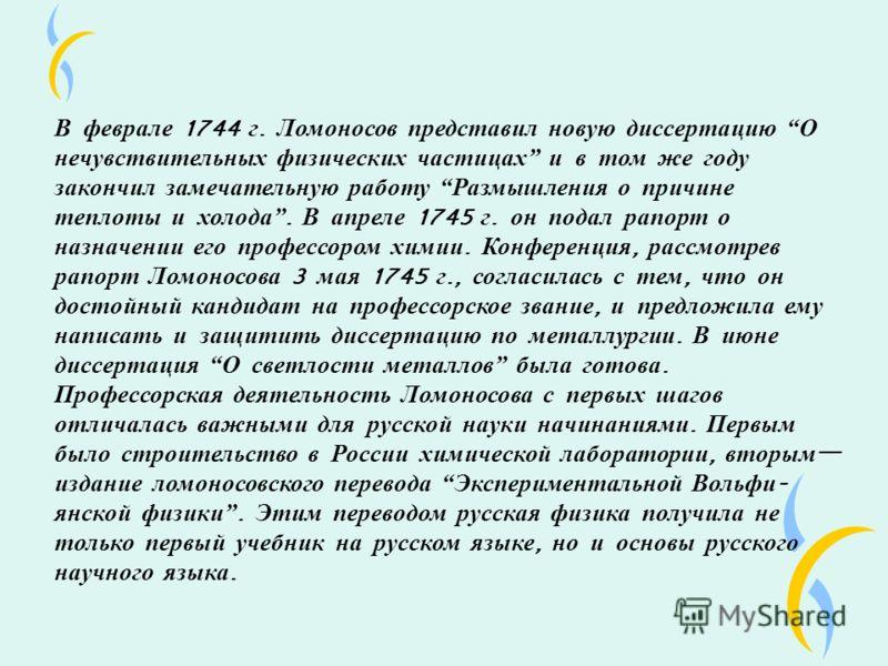 В феврале 1744 г. Ломоносов представил новую диссертацию О нечувствительных физических частицах и в том же году закончил замечательную работу Размышления о причине теплоты и холода. В апреле 1745 г. он подал рапорт о назначении его профессором химии.