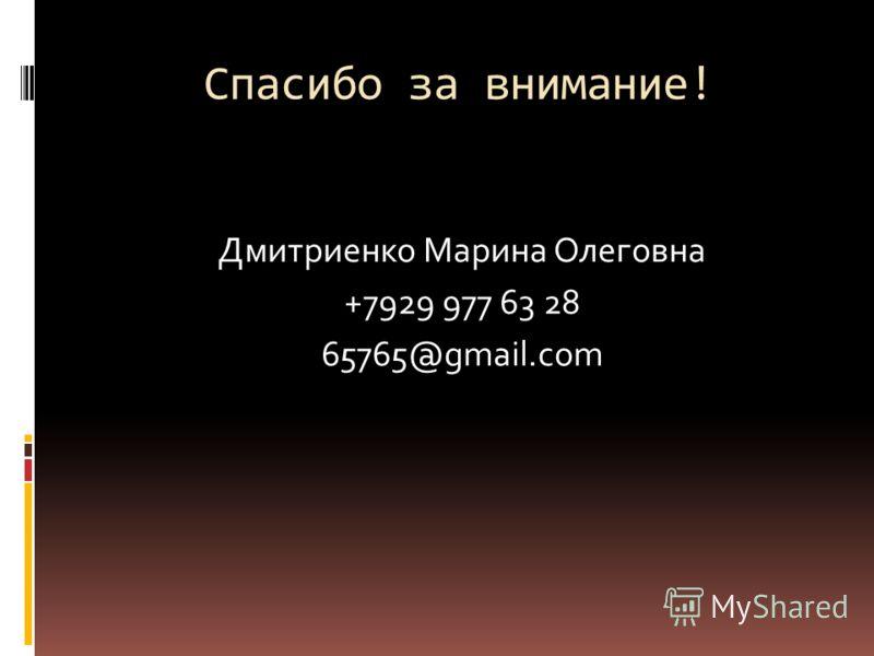 Спасибо за внимание! Дмитриенко Марина Олеговна +7929 977 63 28 65765@gmail.com