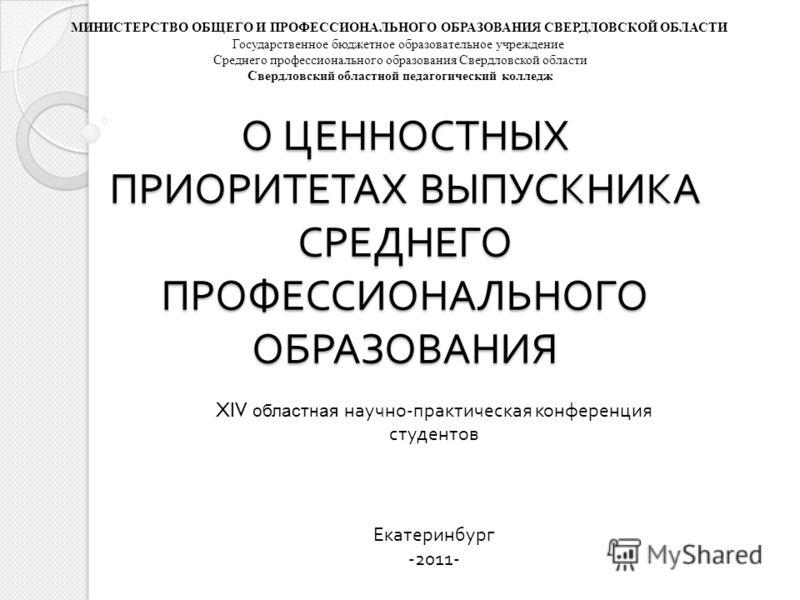 О ЦЕННОСТНЫХ ПРИОРИТЕТАХ ВЫПУСКНИКА СРЕДНЕГО ПРОФЕССИОНАЛЬНОГО ОБРАЗОВАНИЯ XIV областная научно-практическая конференция студентов Екатеринбург -2011- МИНИСТЕРСТВО ОБЩЕГО И ПРОФЕССИОНАЛЬНОГО ОБРАЗОВАНИЯ СВЕРДЛОВСКОЙ ОБЛАСТИ Государственное бюджетное