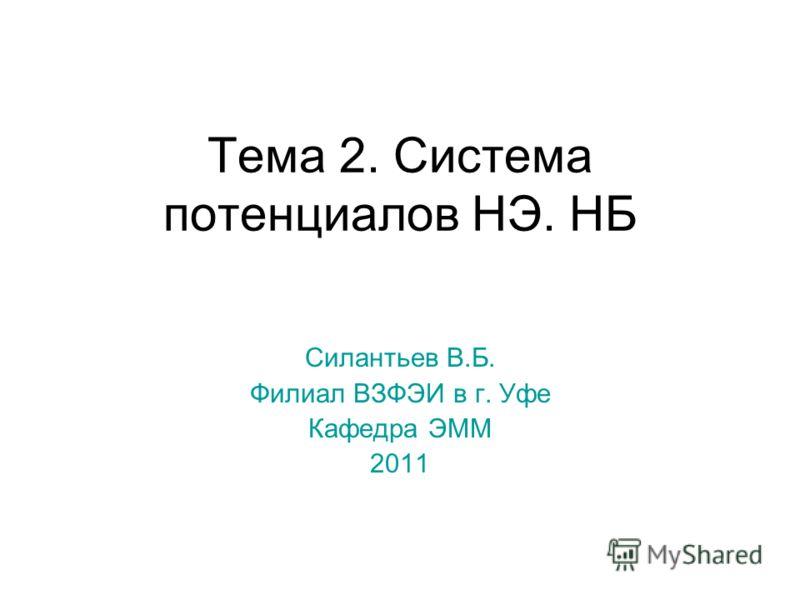 Тема 2. Система потенциалов НЭ. НБ Силантьев В.Б. Филиал ВЗФЭИ в г. Уфе Кафедра ЭММ 2011