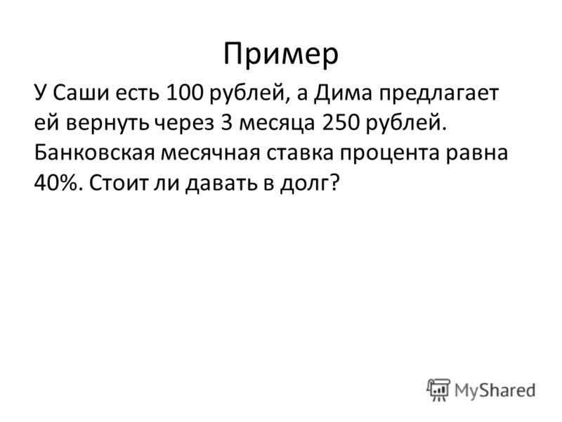 Пример У Саши есть 100 рублей, а Дима предлагает ей вернуть через 3 месяца 250 рублей. Банковская месячная ставка процента равна 40%. Стоит ли давать в долг?