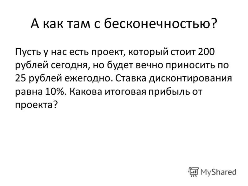 А как там с бесконечностью? Пусть у нас есть проект, который стоит 200 рублей сегодня, но будет вечно приносить по 25 рублей ежегодно. Ставка дисконтирования равна 10%. Какова итоговая прибыль от проекта?