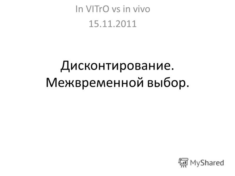 Дисконтирование. Межвременной выбор. In VITrO vs in vivo 15.11.2011