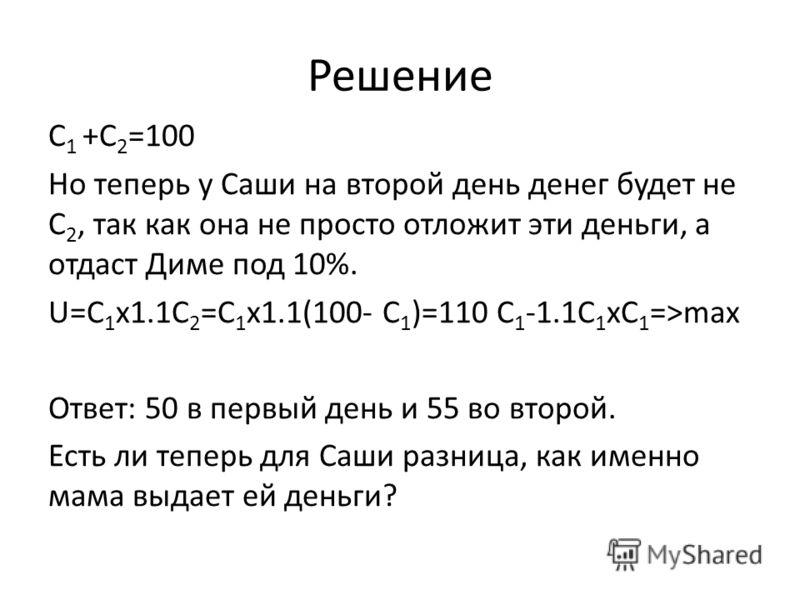 Решение C 1 +С 2 =100 Но теперь у Саши на второй день денег будет не С 2, так как она не просто отложит эти деньги, а отдаст Диме под 10%. U=C 1 x1.1С 2 =C 1 x1.1(100- C 1 )=110 C 1 -1.1C 1 xС 1 =>max Ответ: 50 в первый день и 55 во второй. Есть ли т