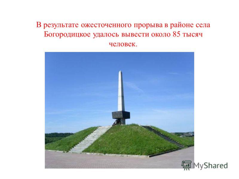 В результате ожесточенного прорыва в районе села Богородицкое удалось вывести около 85 тысяч человек.