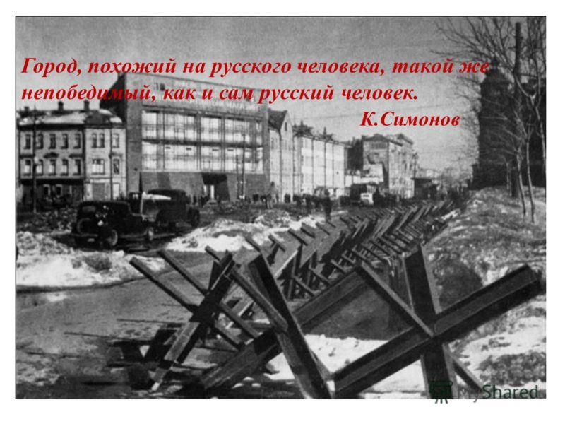 Город, похожий на русского человека, такой же непобедимый, как и сам русский человек. К.Симонов