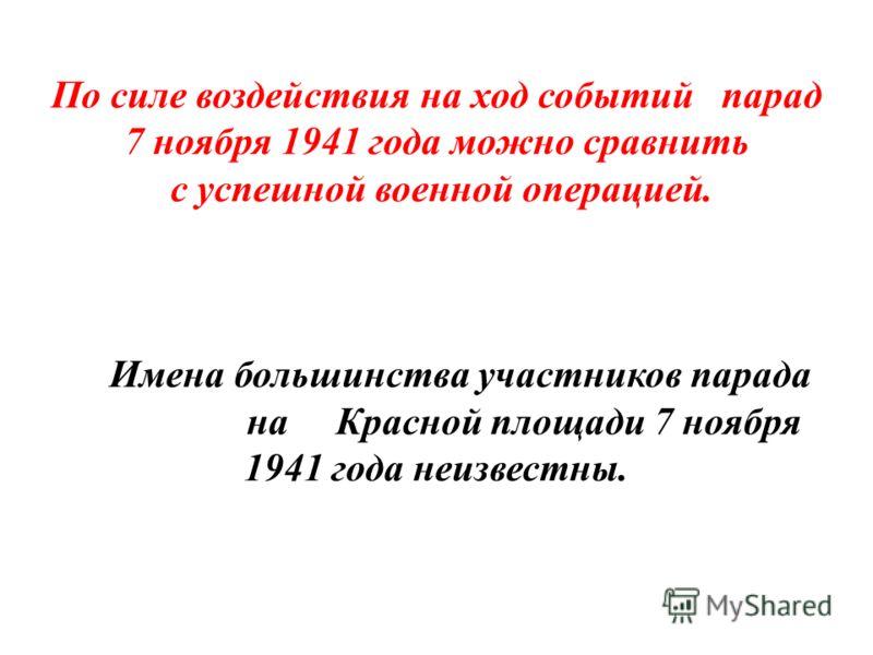 По силе воздействия на ход событий парад 7 ноября 1941 года можно сравнить с успешной военной операцией. Имена большинства участников парада на Красной площади 7 ноября 1941 года неизвестны.