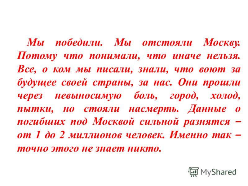 Мы победили. Мы отстояли Москву. Потому что понимали, что иначе нельзя. Все, о ком мы писали, знали, что воют за будущее своей страны, за нас. Они прошли через невыносимую боль, город, холод, пытки, но стояли насмерть. Данные о погибших под Москвой с