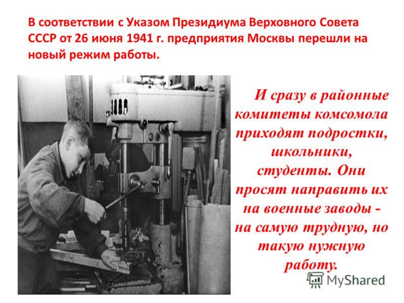 И сразу в районные комитеты комсомола приходят подростки, школьники, студенты. Они просят направить их на военные заводы - на самую трудную, но такую нужную работу. В соответствии с Указом Президиума Верховного Совета СССР от 26 июня 1941 г. предприя