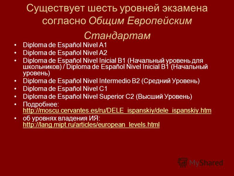 Существует шесть уровней экзамена согласно Общим Европейским Стандартам Diploma de Español Nivel A1 Diploma de Español Nivel A2 Diploma de Español Nivel Inicial B1 (Начальный уровень для школьников) / Diploma de Español Nivel Inicial B1 (Начальный ур