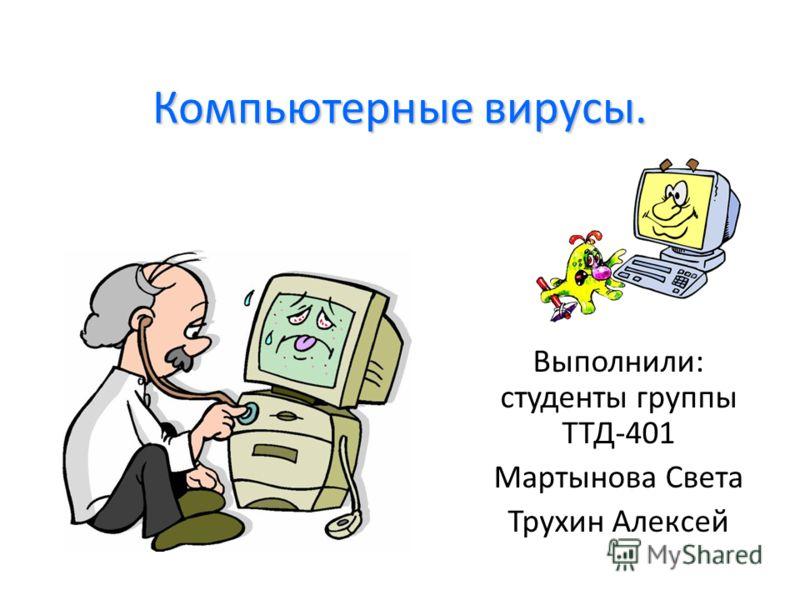 Компьютерные вирусы. Выполнили: студенты группы ТТД-401 Мартынова Света Трухин Алексей