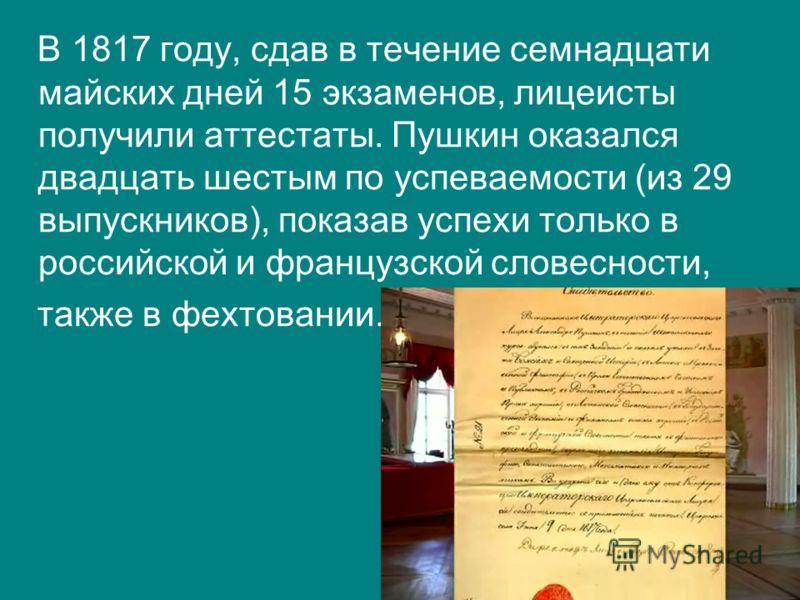 В 1817 году, сдав в течение семнадцати майских дней 15 экзаменов, лицеисты получили аттестаты. Пушкин оказался двадцать шестым по успеваемости (из 29 выпускников), показав успехи только в российской и французской словесности, также в фехтовании.