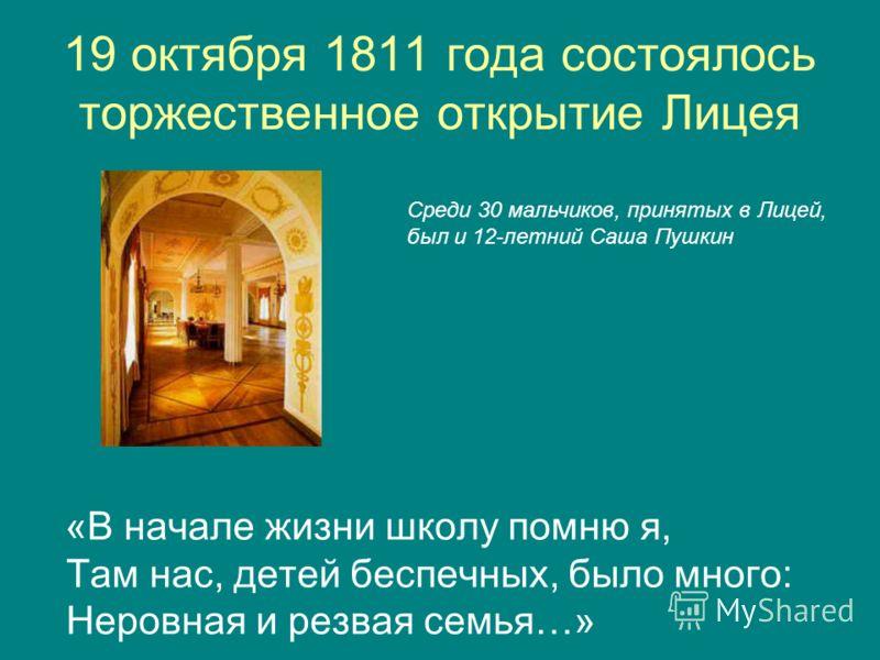 19 октября 1811 года состоялось торжественное открытие Лицея «В начале жизни школу помню я, Там нас, детей беспечных, было много: Неровная и резвая семья…» Среди 30 мальчиков, принятых в Лицей, был и 12-летний Саша Пушкин