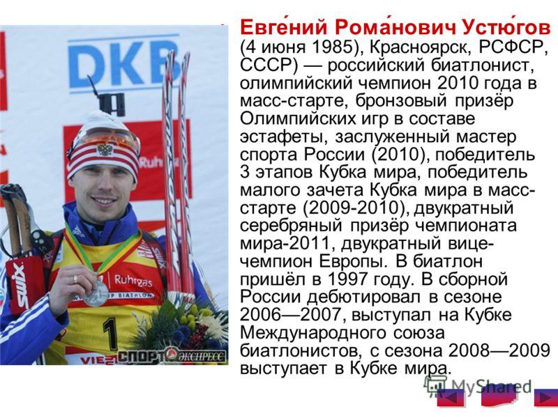 Евге́ний Рома́нович Устю́гов (4 июня 1985), Красноярск, РСФСР, СССР) российский биатлонист, олимпийский чемпион 2010 года в масс-старте, бронзовый призёр Олимпийских игр в составе эстафеты, заслуженный мастер спорта России (2010), победитель 3 этапов
