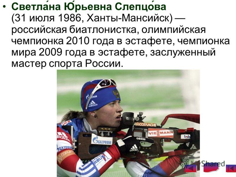 Светла́на Ю́рьевна Слепцо́ва (31 июля 1986, Ханты-Мансийск) российская биатлонистка, олимпийская чемпионка 2010 года в эстафете, чемпионка мира 2009 года в эстафете, заслуженный мастер спорта России.