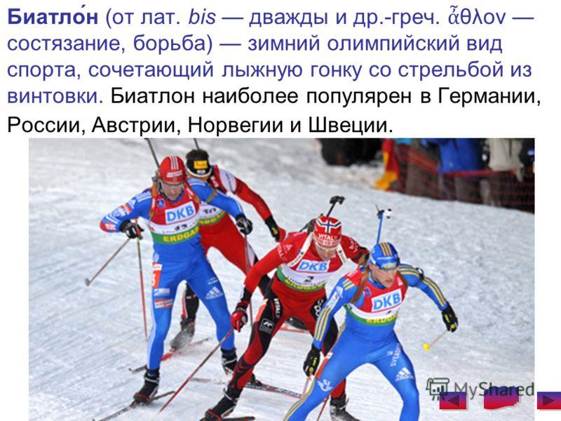 Биатло́н (от лат. bis дважды и др.-греч. θλον состязание, борьба) зимний олимпийский вид спорта, сочетающий лыжную гонку со стрельбой из винтовки. Биатлон наиболее популярен в Германии, России, Австрии, Норвегии и Швеции.