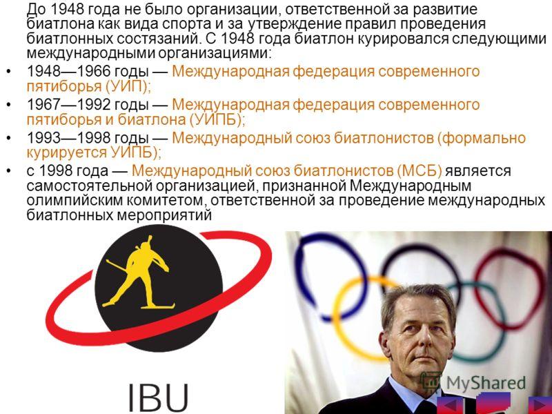 До 1948 года не было организации, ответственной за развитие биатлона как вида спорта и за утверждение правил проведения биатлонных состязаний. С 1948 года биатлон курировался следующими международными организациями: 19481966 годы Международная федера