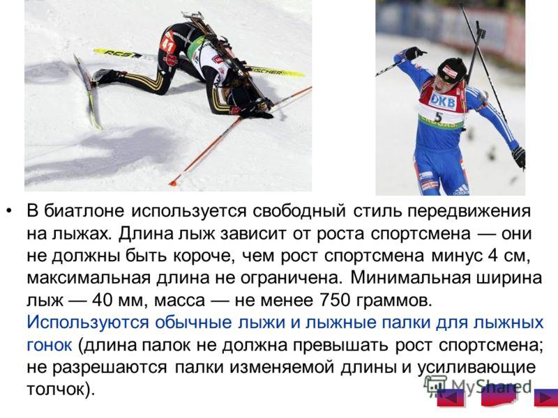 В биатлоне используется свободный стиль передвижения на лыжах. Длина лыж зависит от роста спортсмена они не должны быть короче, чем рост спортсмена минус 4 см, максимальная длина не ограничена. Минимальная ширина лыж 40 мм, масса не менее 750 граммов