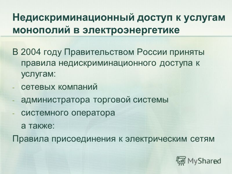 15 Недискриминационный доступ к услугам монополий в электроэнергетике В 2004 году Правительством России приняты правила недискриминационного доступа к услугам: - сетевых компаний - администратора торговой системы - системного оператора а также: Прави