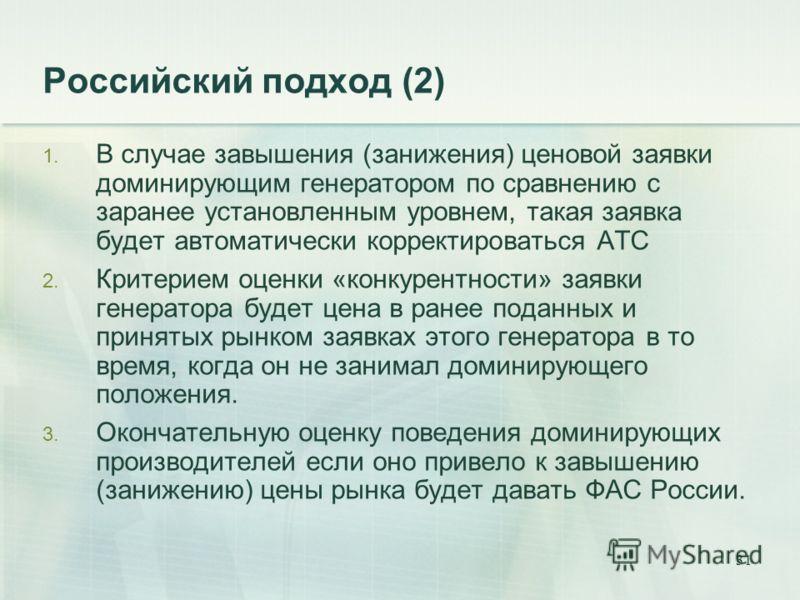 31 Российский подход (2) 1. В случае завышения (занижения) ценовой заявки доминирующим генератором по сравнению с заранее установленным уровнем, такая заявка будет автоматически корректироваться АТС 2. Критерием оценки «конкурентности» заявки генерат