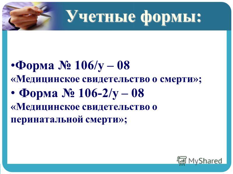 Учетные формы: Форма 106/у – 08 «Медицинское свидетельство о смерти»; Форма 106-2/у – 08 «Медицинское свидетельство о перинатальной смерти»;