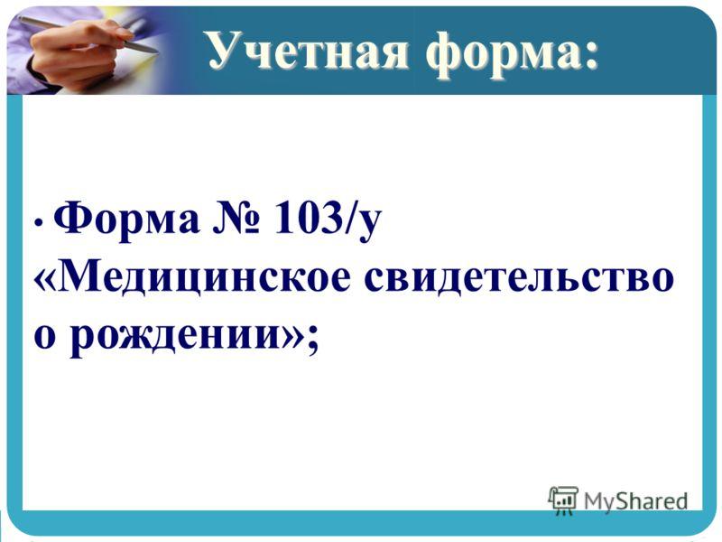 Учетная форма: Форма 103/у «Медицинское свидетельство о рождении»;