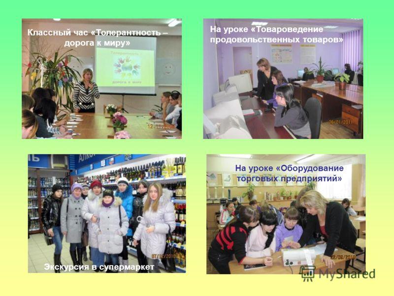 На уроке «Товароведение продовольственных товаров» На уроке «Оборудование торговых предприятий» Экскурсия в супермаркет Классный час «Толерантность – дорога к миру»