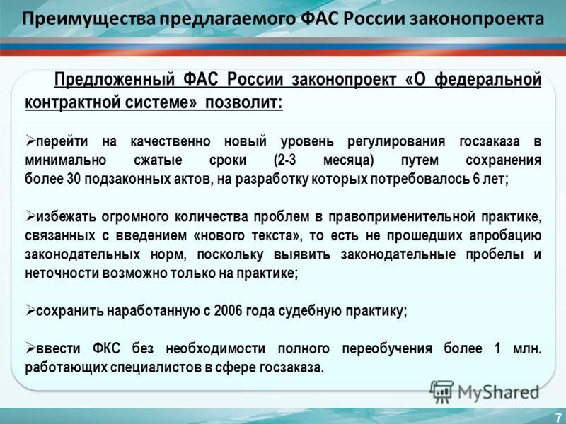 Преимущества предлагаемого ФАС России законопроекта 7 Предложенный ФАС России законопроект «О федеральной контрактной системе» позволит: перейти на качественно новый уровень регулирования госзаказа в минимально сжатые сроки (2-3 месяца) путем сохране