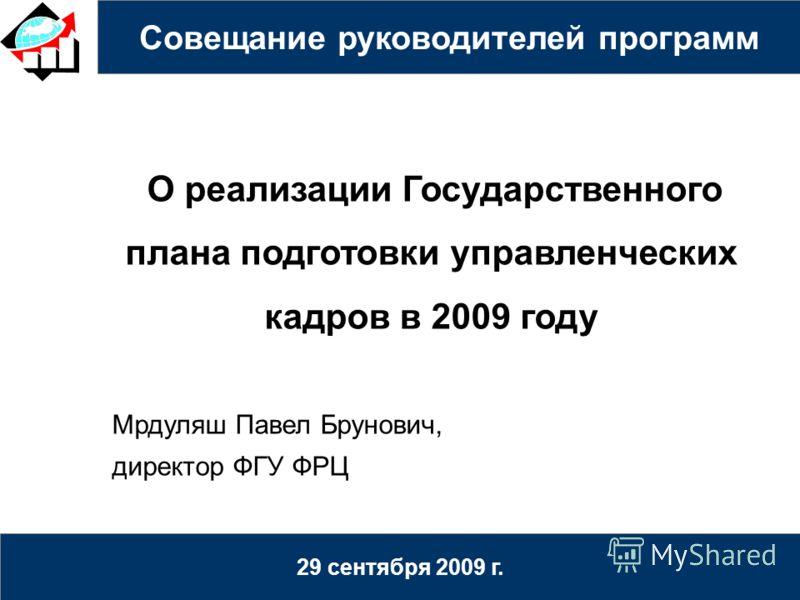 Совещание руководителей программ 29 сентября 2009 г. О реализации Государственного плана подготовки управленческих кадров в 2009 году Мрдуляш Павел Брунович, директор ФГУ ФРЦ