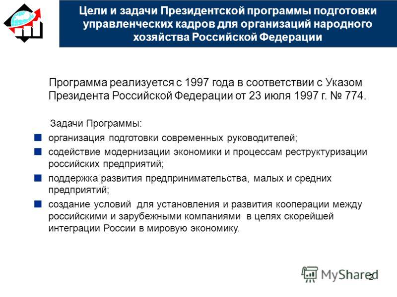 2 Цели и задачи Президентской программы подготовки управленческих кадров для организаций народного хозяйства Российской Федерации Программа реализуется с 1997 года в соответствии с Указом Президента Российской Федерации от 23 июля 1997 г. 774. Задачи