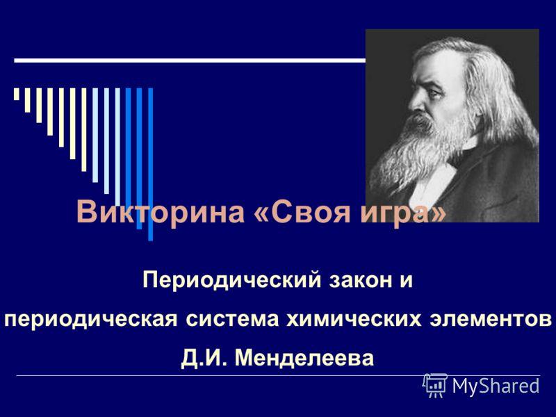 Викторина «Своя игра» Периодический закон и периодическая система химических элементов Д.И. Менделеева