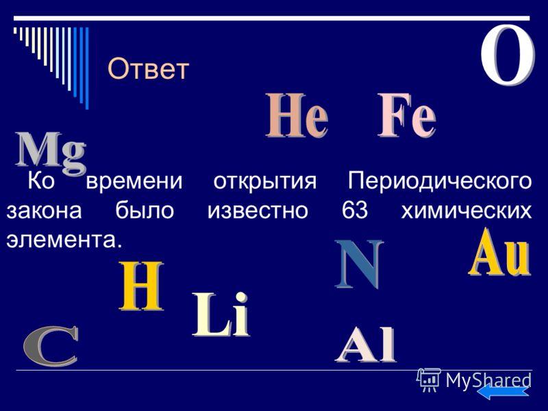 Ответ Ко времени открытия Периодического закона было известно 63 химических элемента.