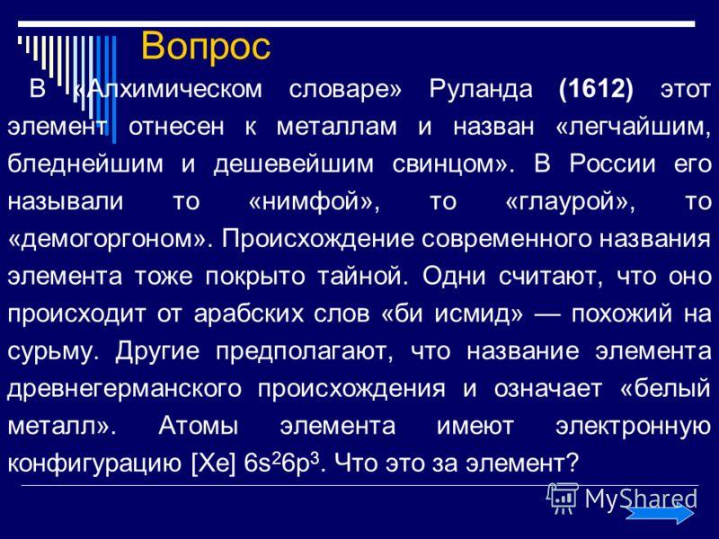 Вопрос В «Алхимическом словаре» Руланда (1612) этот элемент отнесен к металлам и назван «легчайшим, бледнейшим и дешевейшим свинцом». В России его называли то «нимфой», то «глаурой», то «демогоргоном». Происхождение современного названия элемента тож
