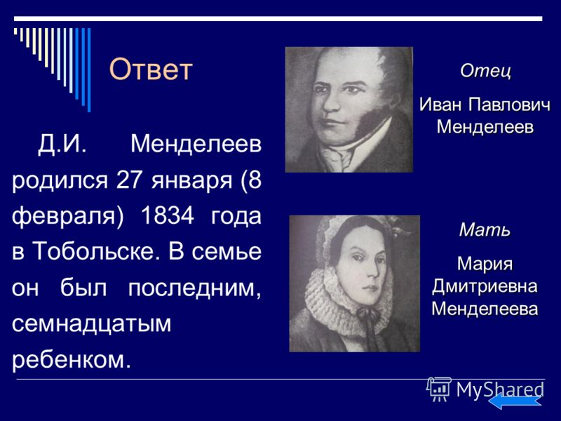 Ответ Д.И. Менделеев родился 27 января (8 февраля) 1834 года в Тобольске. В семье он был последним, семнадцатым ребенком. Отец Иван Павлович Менделеев Мать Мария Дмитриевна Менделеева