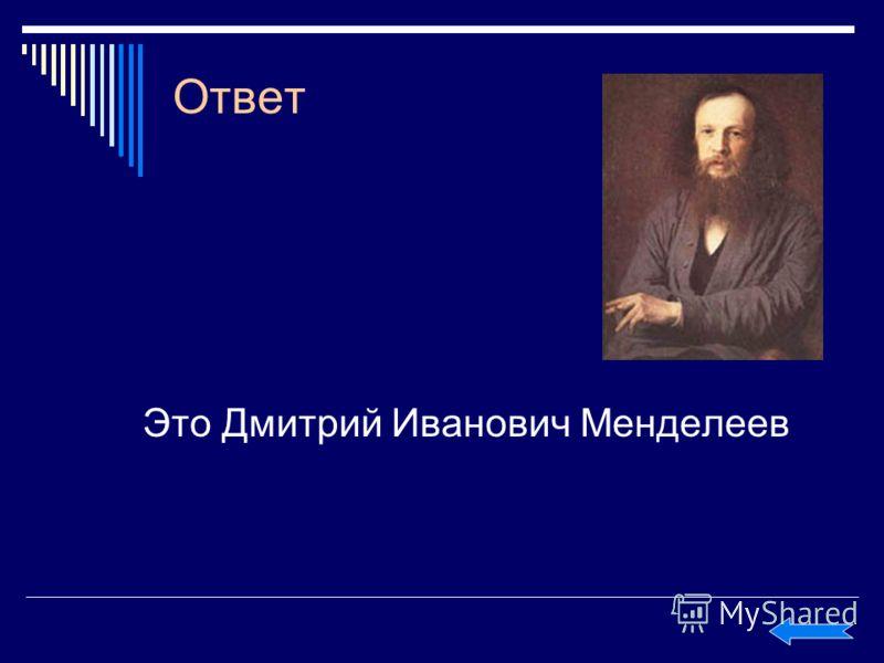 Ответ Это Дмитрий Иванович Менделеев