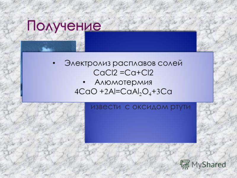 Металлический кальций был получен в 1808 году при электролизе смеси влажной гашёной извести с оксидом ртути Электролиз расплавов солей CaCl2 =Ca+Cl2 Алюмотермия CaO + Al=CaAl O + Ca Электролиз расплавов солей CaCl2 =Ca+Cl2 Алюмотермия CaO + Al=CaAl O