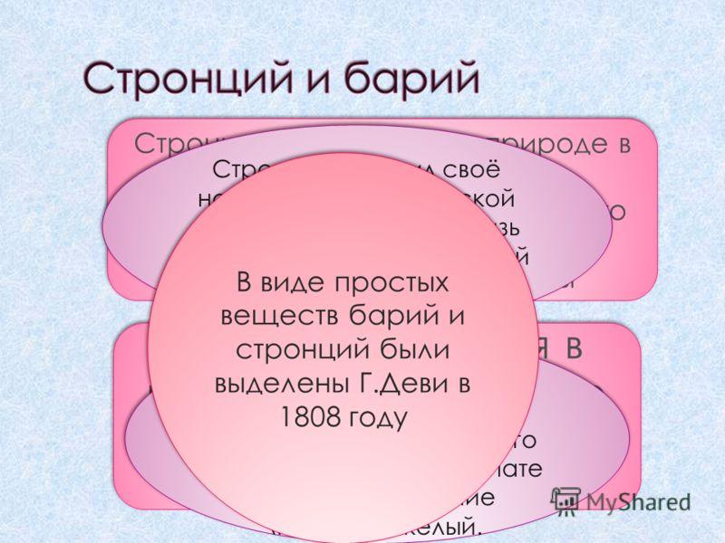 Стронций встречается в природе в виде минерала целестина- сульфата стронция образующего красивые розово-красные или бледно-голубые кристаллы Барий встречается в виде барита (тяжёлого шпата) BaSO4 Барий встречается в виде барита (тяжёлого шпата) BaSO4