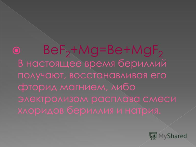 BeF 2 +Mg=Be+MgF 2 В настоящее время бериллий получают, восстанавливая его фторид магнием, либо электролизом расплава смеси хлоридов бериллия и натрия.