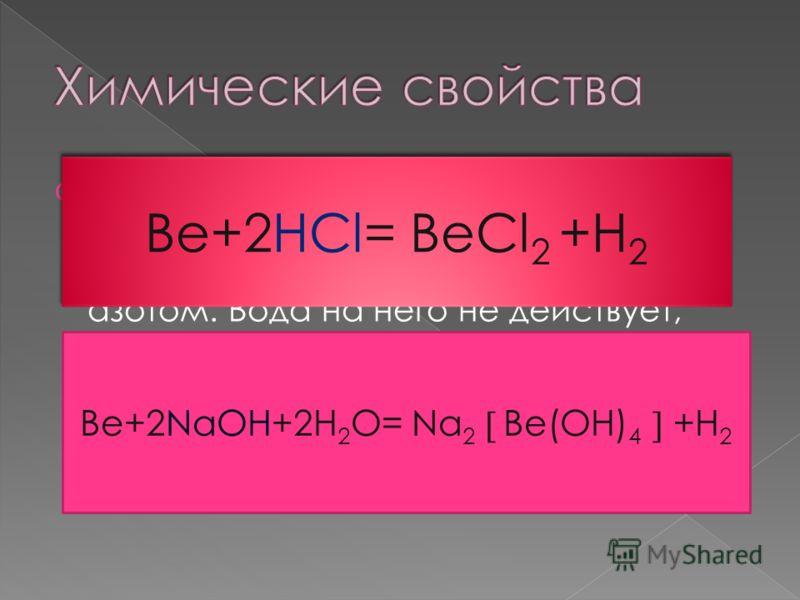 Обладая высокой химической активностью бериллий вступает в реакции с галогенами, серой и азотом. Вода на него не действует, зато подобно алюминию он легко растворяется как в разбавленных кислотах, так в растворах щелочей. Be+2HCl= BeCl 2 +H 2 Be+2NaO