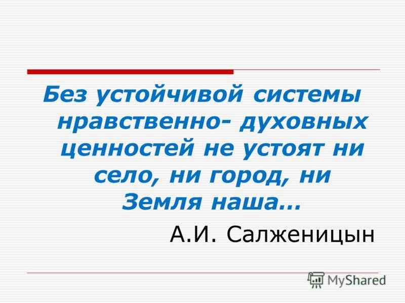 Без устойчивой системы нравственно- духовных ценностей не устоят ни село, ни город, ни Земля наша… А.И. Салженицын