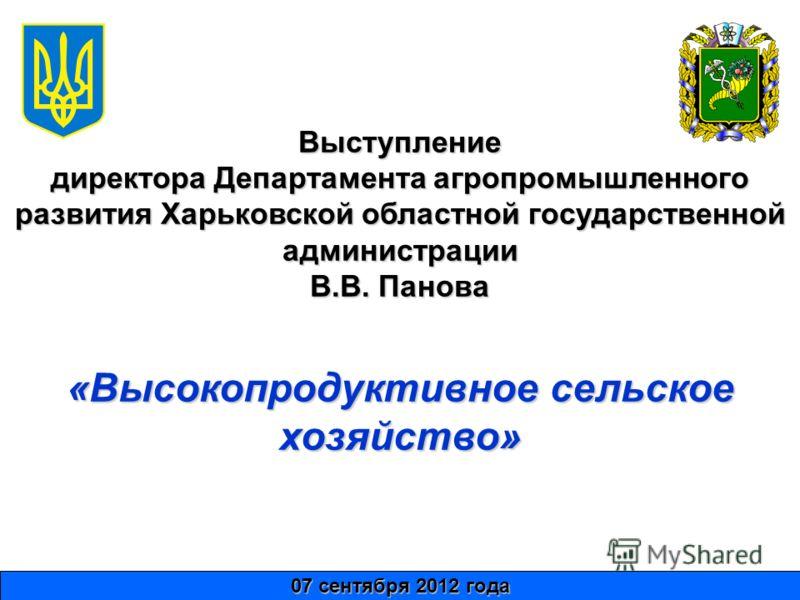 Выступление директора Департамента агропромышленного развития Харьковской областной государственной администрации В.В. Панова 07 сентября 2012 года «Высокопродуктивное сельское хозяйство»