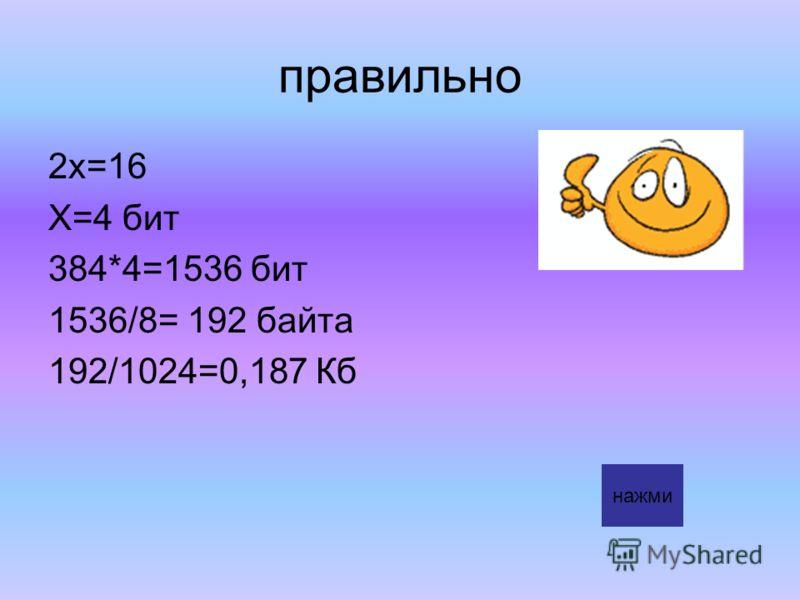 правильно 2х=16 Х=4 бит 384*4=1536 бит 1536/8= 192 байта 192/1024=0,187 Кб нажми