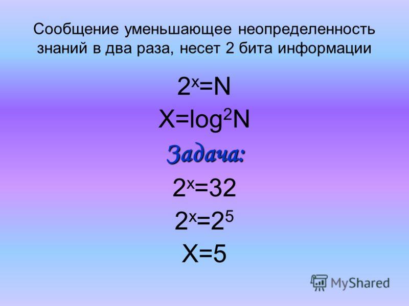 Сообщение уменьшающее неопределенность знаний в два раза, несет 2 бита информации 2х=N2х=N X=log 2 NЗадача: 2 х =32 2 х =2 5 Х=5