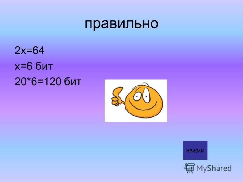правильно 2х=64 х=6 бит 20*6=120 бит нажми