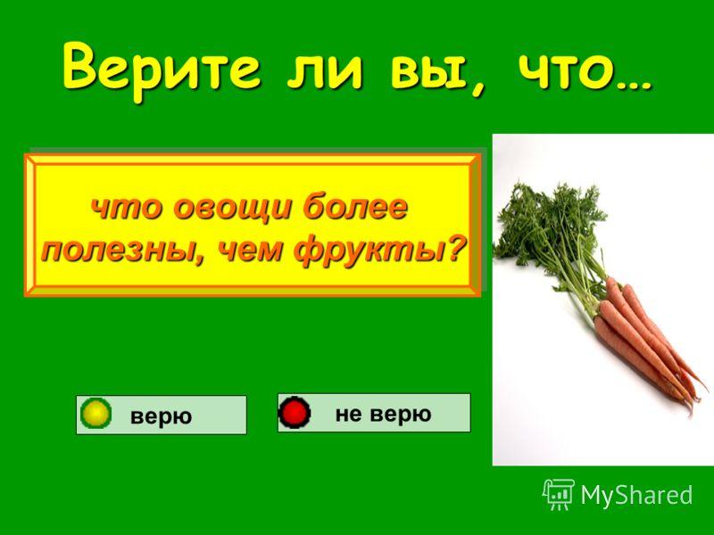 Верите ли вы, что… что овощи более полезны, чем фрукты? что овощи более полезны, чем фрукты? верю не верю